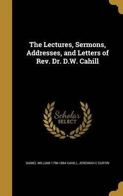 The Lectures, Sermons, Addresses, and Letters of REV. Dr. D.W. Cahill