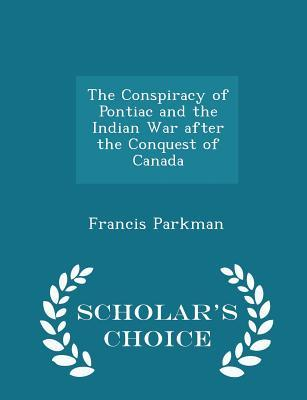 The Conspiracy of Pontiac and the Indian War After the Conquest of Canada - Scholar's Choice Edition