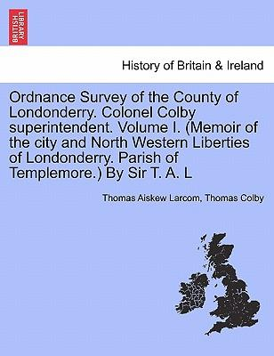 Ordnance Survey of the County of Londonderry. Colonel Colby superintendent. Volume I. (Memoir of the city and North Western Liberties of Londonderry. Parish of Templemore.) By Sir T. A. L
