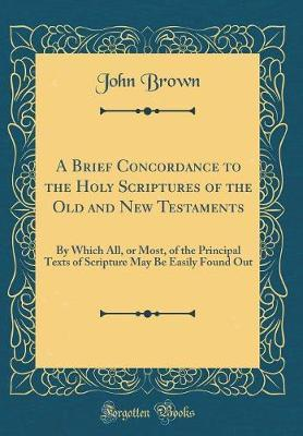 A Brief Concordance to the Holy Scriptures of the Old and New Testaments