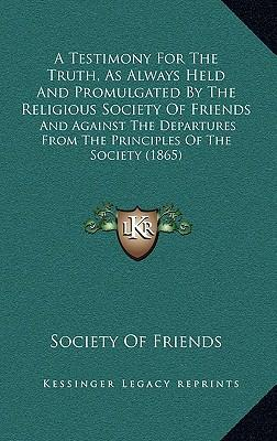 A   Testimony for the Truth, as Always Held and Promulgated by the Religious Society of Friends
