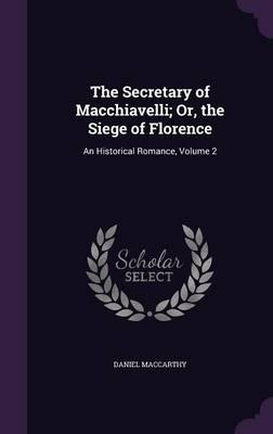 The Secretary of Macchiavelli; Or, the Siege of Florence