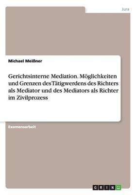 Gerichtsinterne Mediation. Möglichkeiten und Grenzen des Tätigwerdens des Richters als Mediator und des Mediators als Richter im Zivilprozess