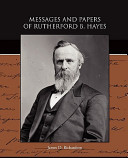 Messages and Papers of Rutherford B Hayes