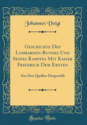 Geschichte Des Lombarden-Bundes Und Seines Kampfes Mit Kaiser Friedrich Dem Ersten