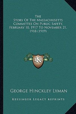 The Story of the Massachusetts Committee on Public Safety, February 10, 1917 to November 21, 1918 (1919)