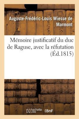 Mémoire Justificatif du Duc de Raguse, avec la Refutation