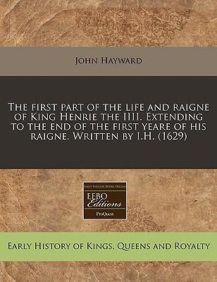 The First Part of the Life and Raigne of King Henrie the IIII. Extending to the End of the First Yeare of His Raigne. Written by I.H. (1629)