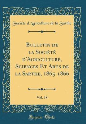 Bulletin de la Société d'Agriculture, Sciences Et Arts de la Sarthe, 1865-1866, Vol. 18 (Classic Reprint)