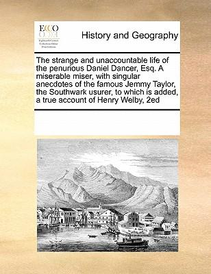 The Strange and Unaccountable Life of the Penurious Daniel Dancer, Esq. a Miserable Miser, with Singular Anecdotes of the Famous Jemmy Taylor, the Is Added, a True Account of Henry Welby, 2ed