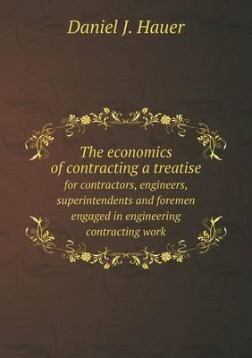 The Economics of Contracting a Treatise for Contractors, Engineers, Superintendents and Foremen Engaged in Engineering Contracting Work