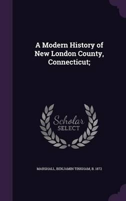A Modern History of New London County, Connecticut;