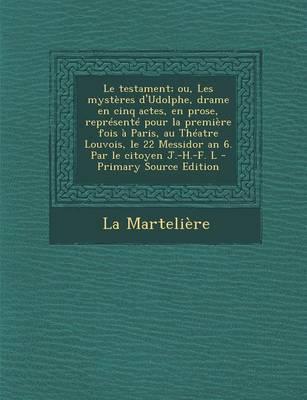 Le Testament; Ou, Les Mysteres D'Udolphe, Drame En Cinq Actes, En Prose, Represente Pour La Premiere Fois a Paris, Au Theatre Louvois, Le 22 Messidor an 6. Par Le Citoyen J.-H.-F. L