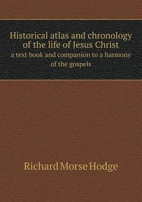 Historical Atlas and Chronology of the Life of Jesus Christ a Text Book and Companion to a Harmony of the Gospels
