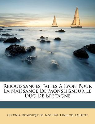 Rejouissances Faites a Lyon Pour La Naissance de Monseigneur Le Duc de Bretagne