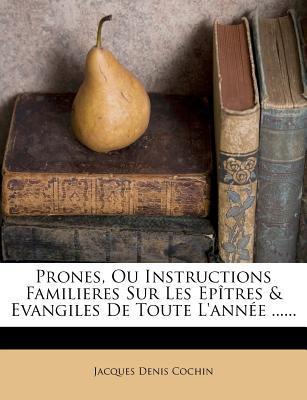 Prones, Ou Instructions Familieres Sur Les Epitres & Evangiles de Toute L'Annee ......
