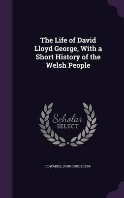 The Life of David Lloyd George, with a Short History of the Welsh People