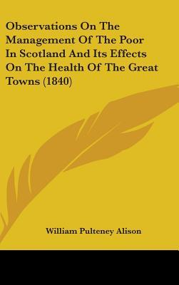 Observations on the Management of the Poor in Scotland and Its Effects on the Health of the Great Towns