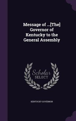 Message of ...[The] Governor of Kentucky to the General Assembly