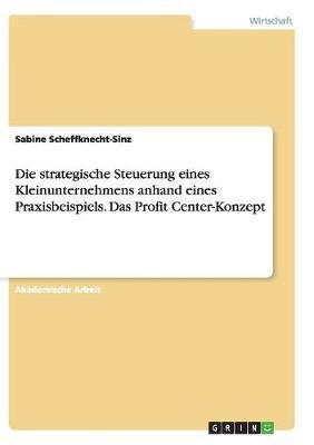 Die strategische Steuerung eines Kleinunternehmens anhand eines Praxisbeispiels. Das Profit Center-Konzept