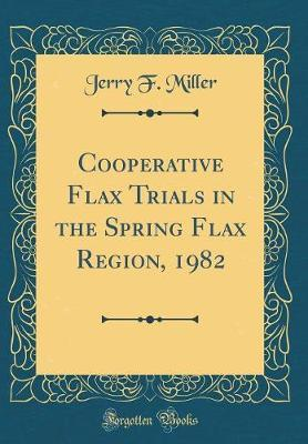 Cooperative Flax Trials in the Spring Flax Region, 1982 (Classic Reprint)