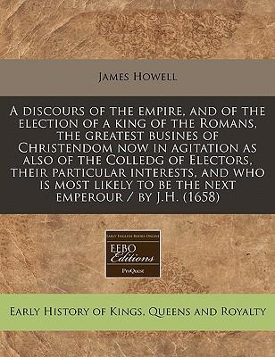A Discours of the Empire, and of the Election of a King of the Romans, the Greatest Busines of Christendom Now in Agitation as Also of the Colledg of ... to Be the Next Emperour / By J.H. (1658)