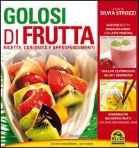 Golosi di frutta. Ricette, curiosità e approfondimenti