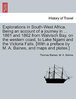 Explorations in South-West Africa. Being an account of a journey in ... 1861 and 1862 from Walvisch Bay, on the western coast, to Lake Ngami and the ... by M. A. Baines, and maps and plates.]