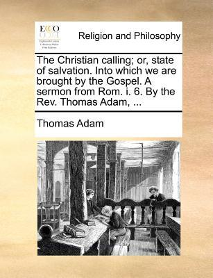 The Christian Calling; Or, State of Salvation. Into Which We Are Brought by the Gospel. a Sermon from ROM. I. 6. by the REV. Thomas Adam.