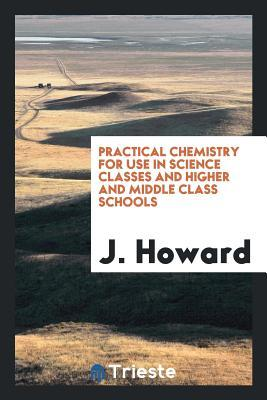 Practical Chemistry for Use in Science Classes and Higher and Middle Class Schools