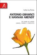 Antonio Gramsci e Hannah Arendt. Per amore del mondo grande, terribile e complicato