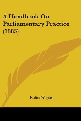 A Handbook on Parliamentary Practice (1883)