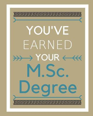 You've earned your M.Sc. Degree