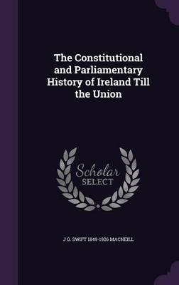 The Constitutional and Parliamentary History of Ireland Till the Union