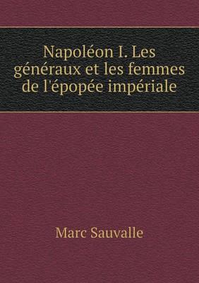 Napoleon I. Les Generaux Et Les Femmes de L'Epopee Imperiale