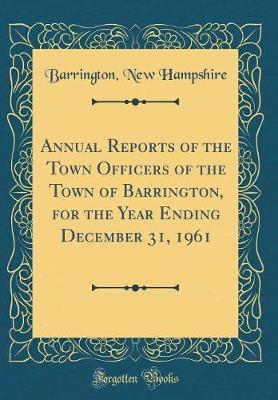 Annual Reports of the Town Officers of the Town of Barrington, for the Year Ending December 31, 1961 (Classic Reprint)