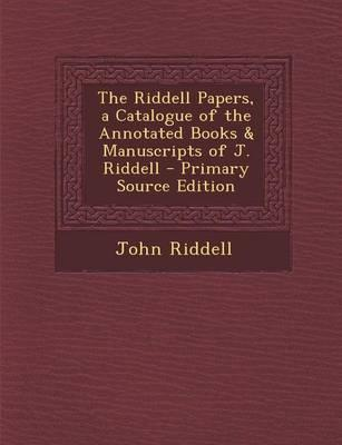 The Riddell Papers, a Catalogue of the Annotated Books & Manuscripts of J. Riddell