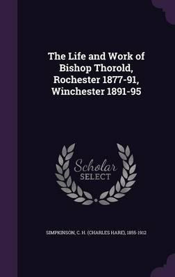 The Life and Work of Bishop Thorold, Rochester 1877-91, Winchester 1891-95