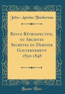 Revue Rétrospective, ou Archives Secrètes du Dernier Gouvernement 1830-1848 (Classic Reprint)