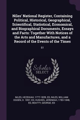 Niles' National Register, Containing Political, Historical, Geographical, Scientifical, Statistical, Economical, and Biographical Documents, Essays an