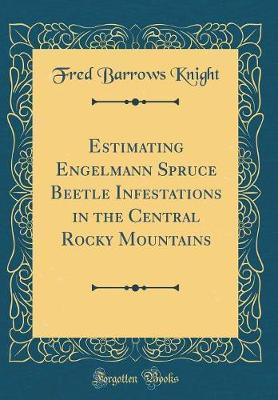 Estimating Engelmann Spruce Beetle Infestations in the Central Rocky Mountains (Classic Reprint)