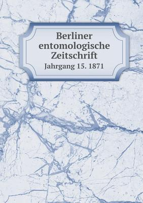 Berliner Entomologische Zeitschrift Jahrgang 15. 1871