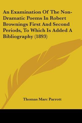 An Examination of the Non-Dramatic Poems in Robert Brownings First and Second Periods, to Which Is Added a Bibliography (1893)