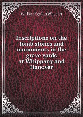 Inscriptions on the Tomb Stones and Monuments in the Grave Yards at Whippany and Hanover