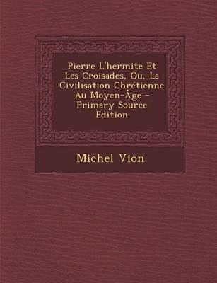 Pierre L'Hermite Et Les Croisades, Ou, La Civilisation Chretienne Au Moyen-Age - Primary Source Edition