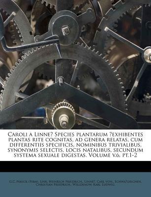 Caroli a Linne? Species Plantarum ?Exhibentes Plantas Rite Cognitas, Ad Genera Relatas, Cum Differentiis Specificis, Nominibus Trivialibus, Synonymis ... Systema Sexuale Digestas. Volume V.6, PT.1-2