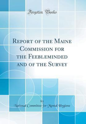 Report of the Maine Commission for the Feebleminded and of the Survey (Classic Reprint)