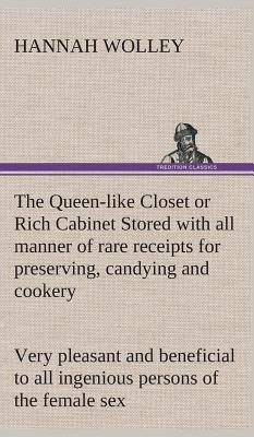 The Queen-like Closet or Rich Cabinet Stored with all manner of rare receipts for preserving, candying and cookery. Very pleasant and beneficial to all ingenious persons of the female sex