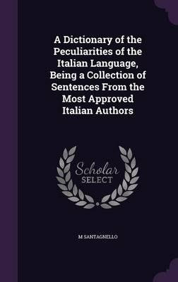 A Dictionary of the Peculiarities of the Italian Language, Being a Collection of Sentences from the Most Approved Italian Authors