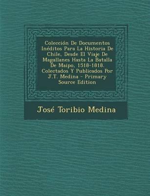 Coleccion de Documentos Ineditos Para La Historia de Chile, Desde El Viaje de Magallanes Hasta La Batalla de Maipo, 1518-1818. Colectados y Publicados Por J.T. Medina